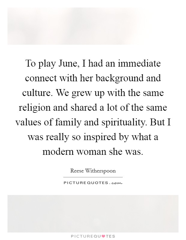 To play June, I had an immediate connect with her background and culture. We grew up with the same religion and shared a lot of the same values of family and spirituality. But I was really so inspired by what a modern woman she was Picture Quote #1