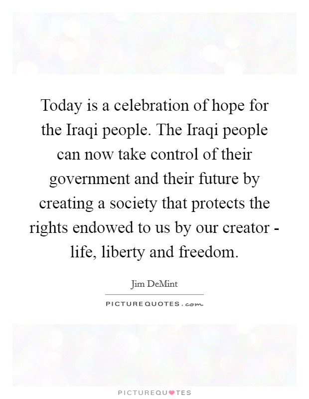 Today is a celebration of hope for the Iraqi people. The Iraqi people can now take control of their government and their future by creating a society that protects the rights endowed to us by our creator - life, liberty and freedom Picture Quote #1