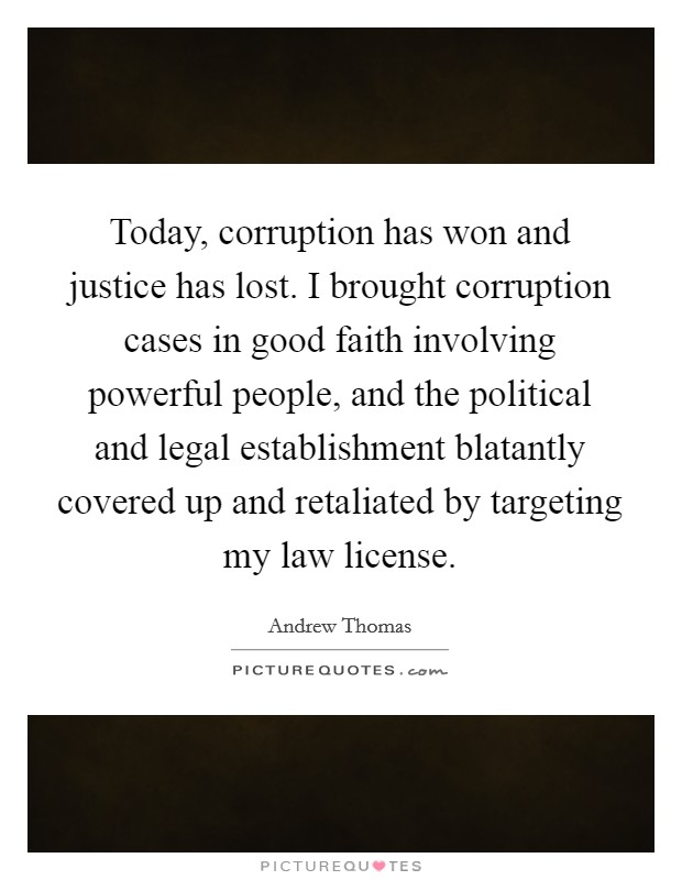 Today, corruption has won and justice has lost. I brought corruption cases in good faith involving powerful people, and the political and legal establishment blatantly covered up and retaliated by targeting my law license Picture Quote #1