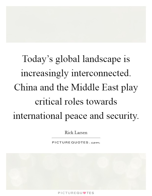 Today's global landscape is increasingly interconnected. China and the Middle East play critical roles towards international peace and security Picture Quote #1