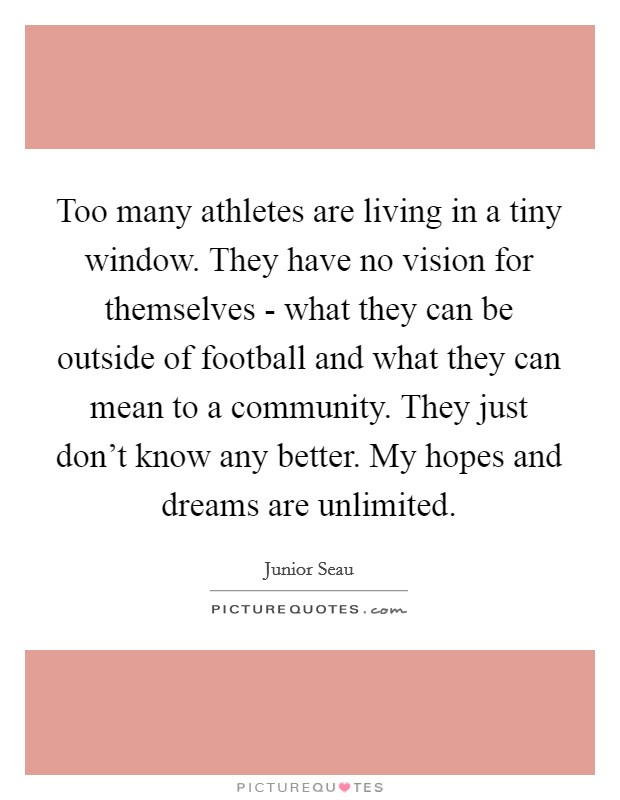 Too many athletes are living in a tiny window. They have no vision for themselves - what they can be outside of football and what they can mean to a community. They just don't know any better. My hopes and dreams are unlimited Picture Quote #1