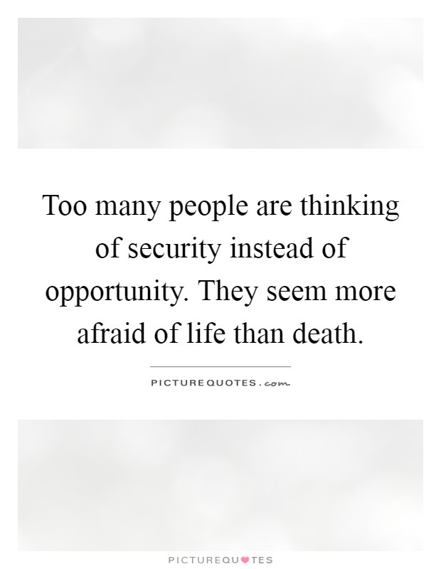 Too many people are thinking of security instead of opportunity. They seem more afraid of life than death Picture Quote #1