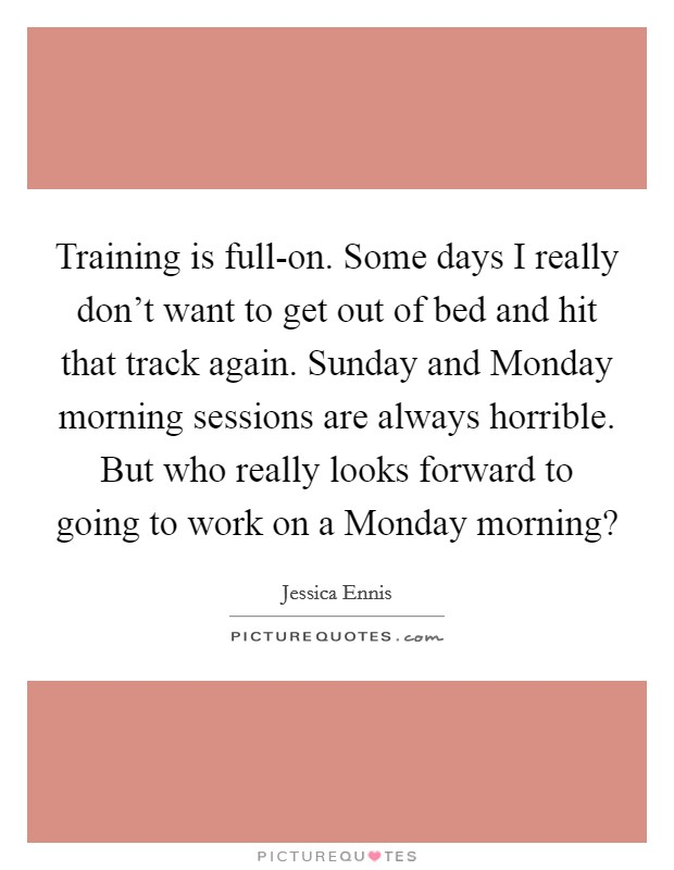 Training is full-on. Some days I really don't want to get out of bed and hit that track again. Sunday and Monday morning sessions are always horrible. But who really looks forward to going to work on a Monday morning? Picture Quote #1