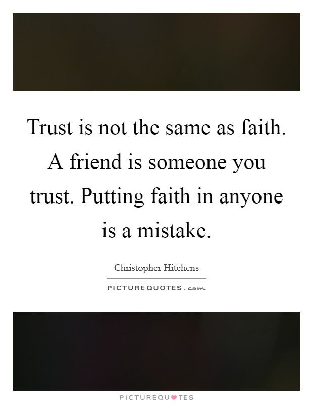 Trust is not the same as faith. A friend is someone you trust. Putting faith in anyone is a mistake Picture Quote #1