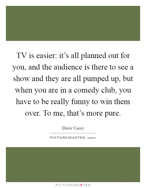 TV is easier: it's all planned out for you, and the audience is there to see a show and they are all pumped up, but when you are in a comedy club, you have to be really funny to win them over. To me, that's more pure Picture Quote #1