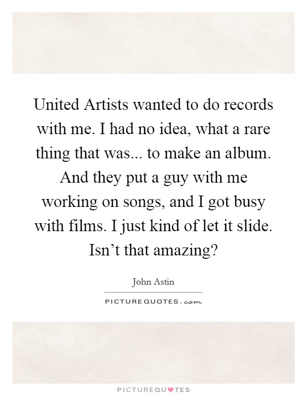 United Artists wanted to do records with me. I had no idea, what a rare thing that was... to make an album. And they put a guy with me working on songs, and I got busy with films. I just kind of let it slide. Isn't that amazing? Picture Quote #1