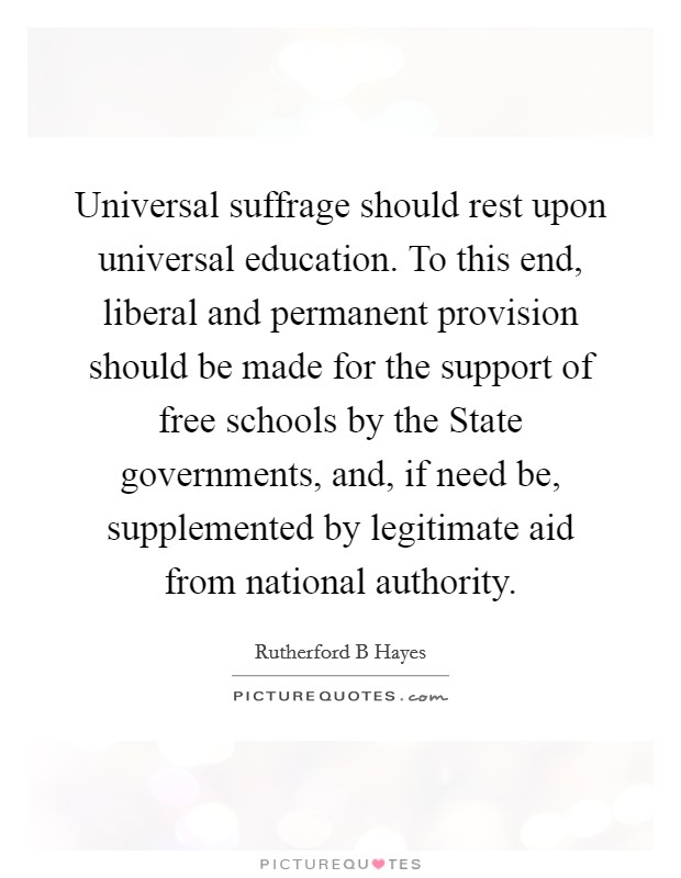 Universal suffrage should rest upon universal education. To this end, liberal and permanent provision should be made for the support of free schools by the State governments, and, if need be, supplemented by legitimate aid from national authority Picture Quote #1