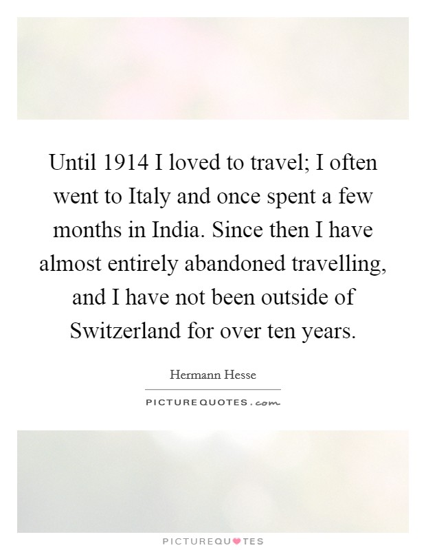 Until 1914 I loved to travel; I often went to Italy and once spent a few months in India. Since then I have almost entirely abandoned travelling, and I have not been outside of Switzerland for over ten years Picture Quote #1