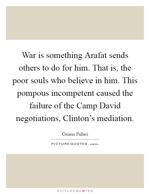 War is something Arafat sends others to do for him. That is, the poor souls who believe in him. This pompous incompetent caused the failure of the Camp David negotiations, Clinton's mediation Picture Quote #1
