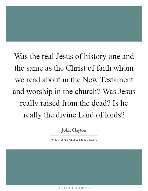Was the real Jesus of history one and the same as the Christ of faith whom we read about in the New Testament and worship in the church? Was Jesus really raised from the dead? Is he really the divine Lord of lords? Picture Quote #1