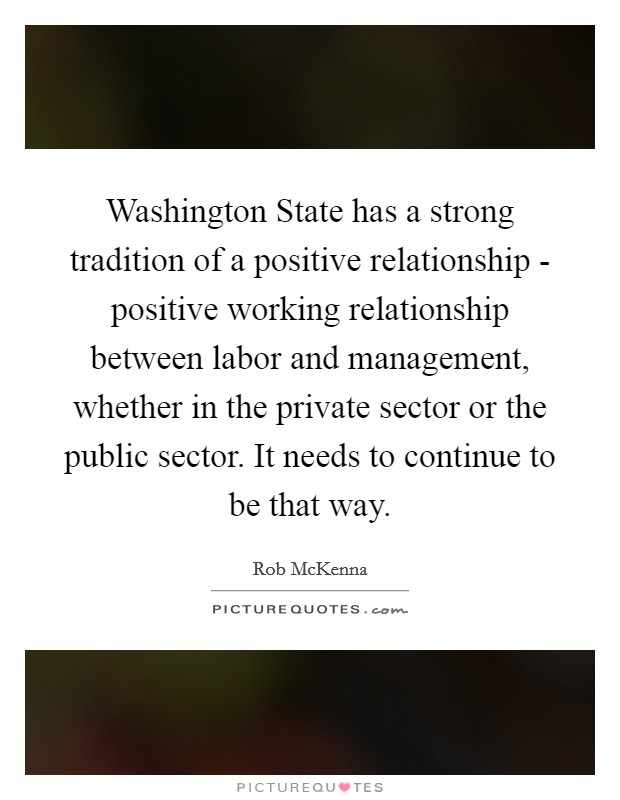 Washington State has a strong tradition of a positive relationship - positive working relationship between labor and management, whether in the private sector or the public sector. It needs to continue to be that way Picture Quote #1