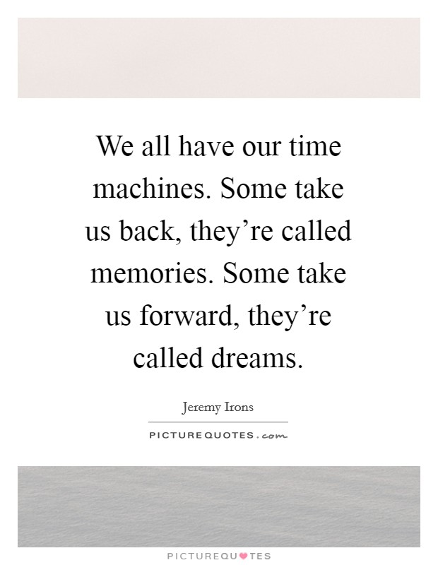 We All Have Our Time Machines. Some Take Us Back, Theyu0027re Called Memories.  Some Take Us Forward, Theyu0027re Called Dreams