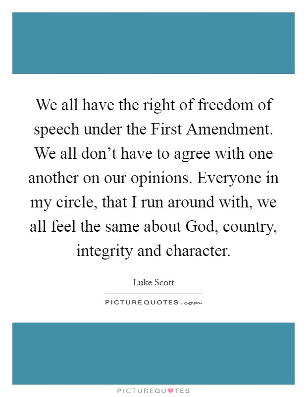 We all have the right of freedom of speech under the First Amendment. We all don't have to agree with one another on our opinions. Everyone in my circle, that I run around with, we all feel the same about God, country, integrity and character Picture Quote #1