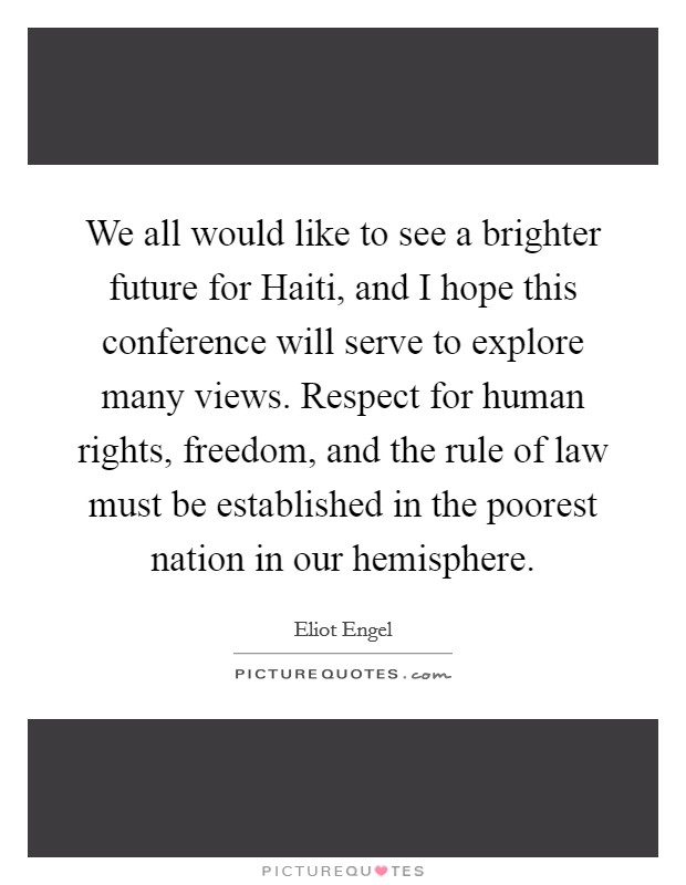 We all would like to see a brighter future for Haiti, and I hope this conference will serve to explore many views. Respect for human rights, freedom, and the rule of law must be established in the poorest nation in our hemisphere Picture Quote #1