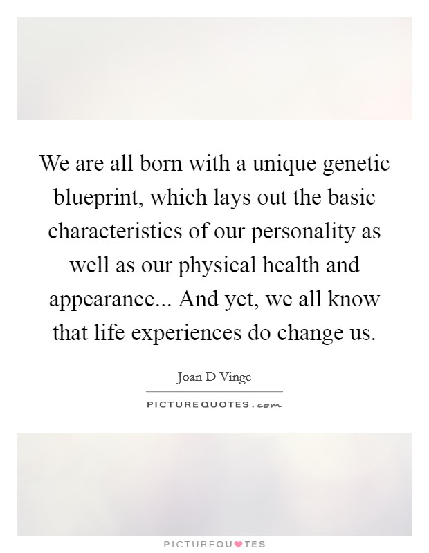 We are all born with a unique genetic blueprint, which lays out the basic characteristics of our personality as well as our physical health and appearance... And yet, we all know that life experiences do change us Picture Quote #1