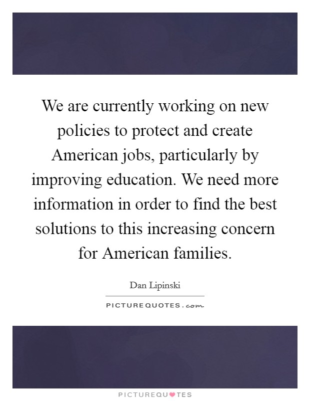 We are currently working on new policies to protect and create American jobs, particularly by improving education. We need more information in order to find the best solutions to this increasing concern for American families Picture Quote #1