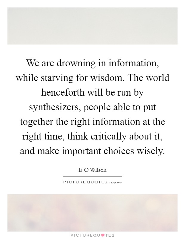 We are drowning in information, while starving for wisdom. The world henceforth will be run by synthesizers, people able to put together the right information at the right time, think critically about it, and make important choices wisely Picture Quote #1
