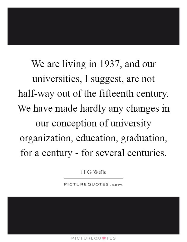 We are living in 1937, and our universities, I suggest, are not half-way out of the fifteenth century. We have made hardly any changes in our conception of university organization, education, graduation, for a century - for several centuries Picture Quote #1