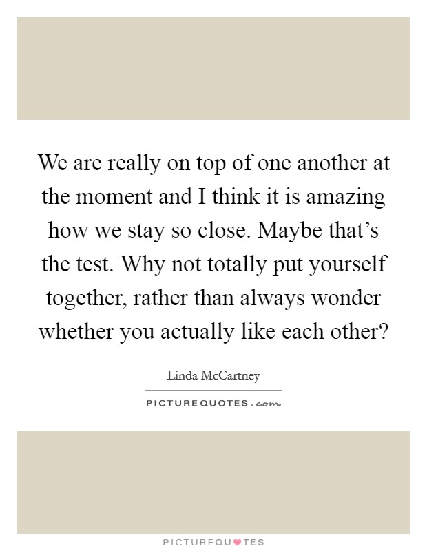 We are really on top of one another at the moment and I think it is amazing how we stay so close. Maybe that's the test. Why not totally put yourself together, rather than always wonder whether you actually like each other? Picture Quote #1