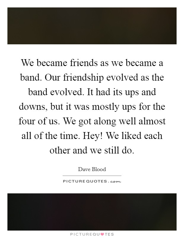 We became friends as we became a band. Our friendship evolved as the band evolved. It had its ups and downs, but it was mostly ups for the four of us. We got along well almost all of the time. Hey! We liked each other and we still do Picture Quote #1