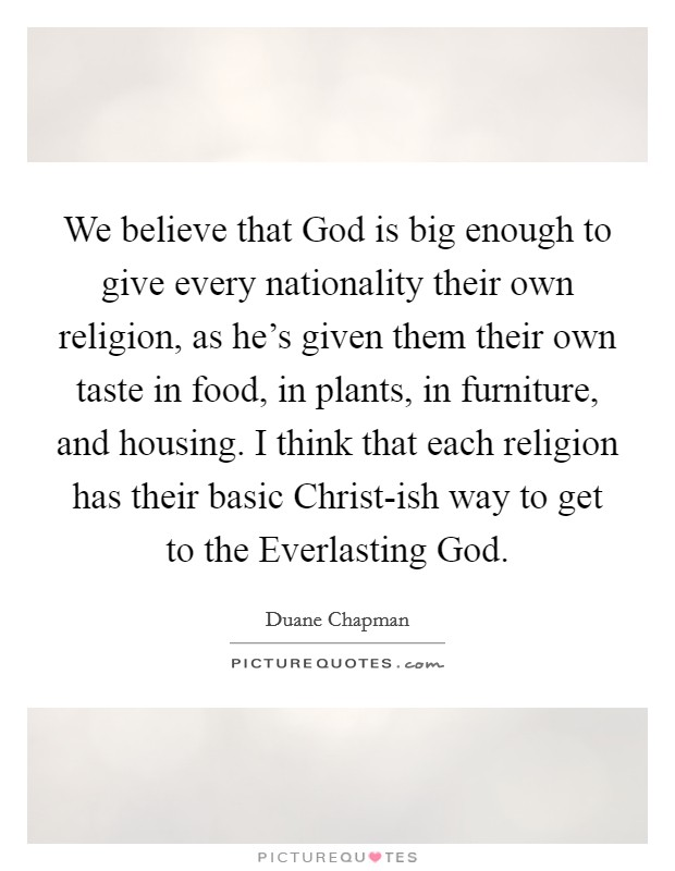 We believe that God is big enough to give every nationality their own religion, as he's given them their own taste in food, in plants, in furniture, and housing. I think that each religion has their basic Christ-ish way to get to the Everlasting God Picture Quote #1