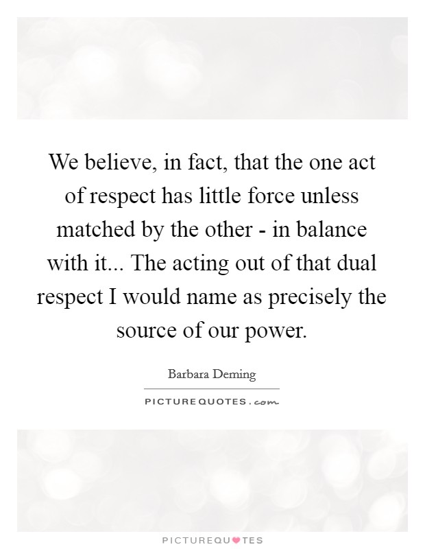 We believe, in fact, that the one act of respect has little force unless matched by the other - in balance with it... The acting out of that dual respect I would name as precisely the source of our power Picture Quote #1