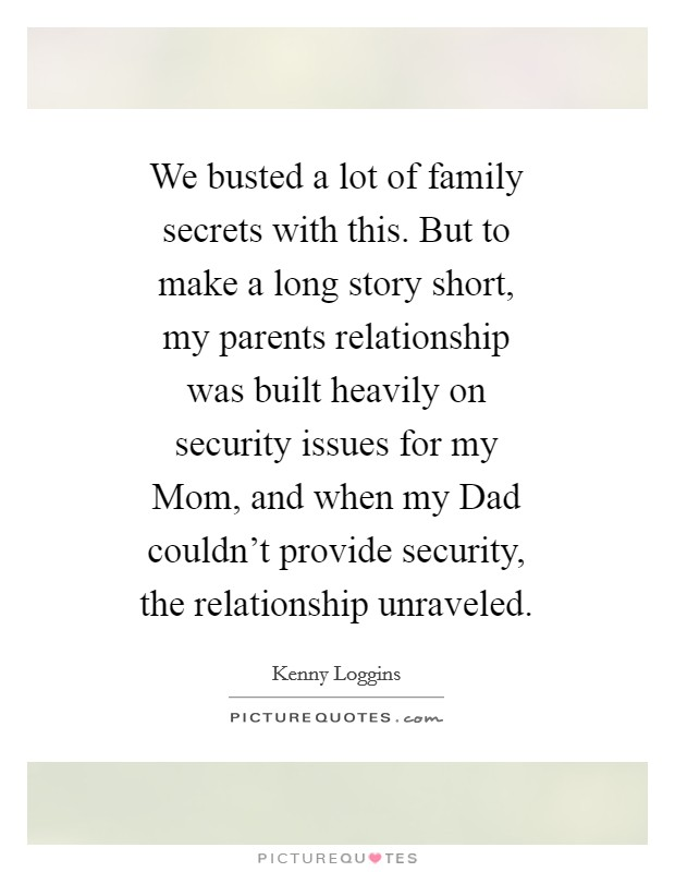 We busted a lot of family secrets with this. But to make a long story short, my parents relationship was built heavily on security issues for my Mom, and when my Dad couldn't provide security, the relationship unraveled Picture Quote #1