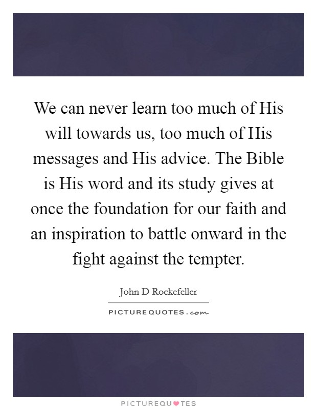 We can never learn too much of His will towards us, too much of His messages and His advice. The Bible is His word and its study gives at once the foundation for our faith and an inspiration to battle onward in the fight against the tempter Picture Quote #1