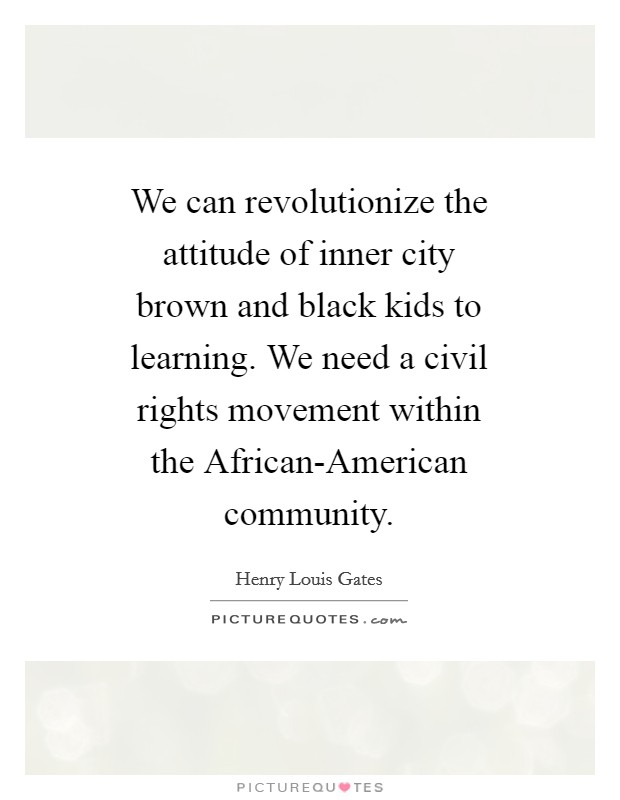 We can revolutionize the attitude of inner city brown and black kids to learning. We need a civil rights movement within the African-American community Picture Quote #1