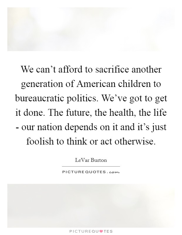 We can't afford to sacrifice another generation of American children to bureaucratic politics. We've got to get it done. The future, the health, the life - our nation depends on it and it's just foolish to think or act otherwise Picture Quote #1