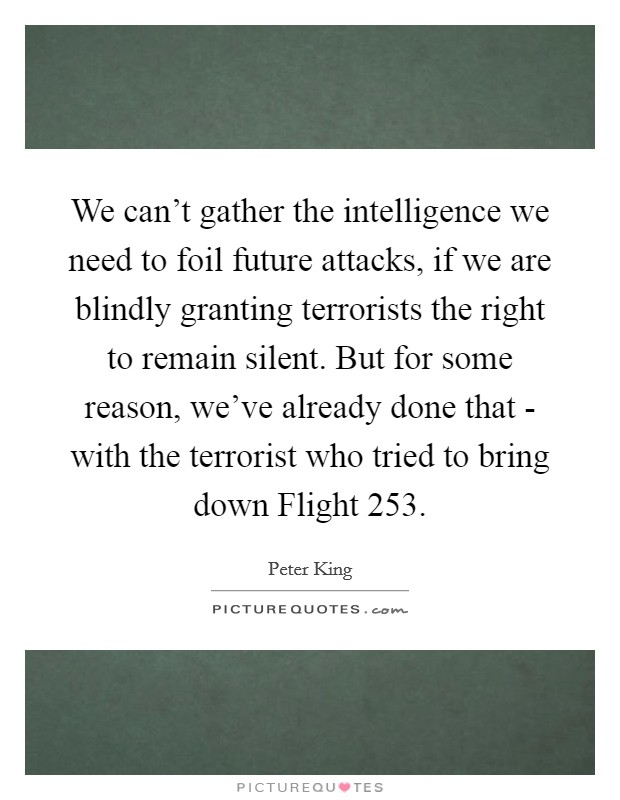 We can't gather the intelligence we need to foil future attacks, if we are blindly granting terrorists the right to remain silent. But for some reason, we've already done that - with the terrorist who tried to bring down Flight 253 Picture Quote #1