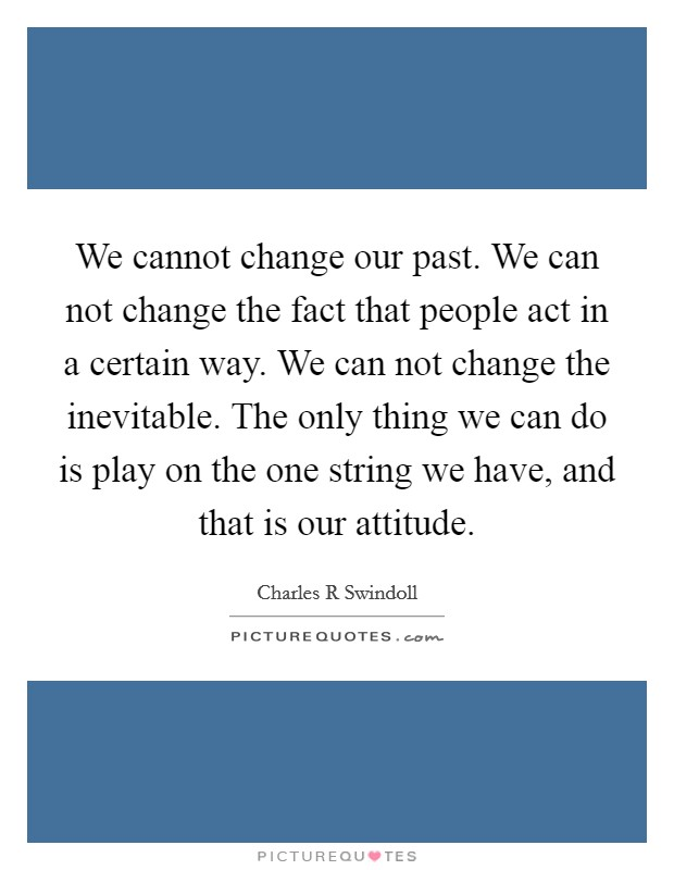 We cannot change our past. We can not change the fact that people act in a certain way. We can not change the inevitable. The only thing we can do is play on the one string we have, and that is our attitude Picture Quote #1