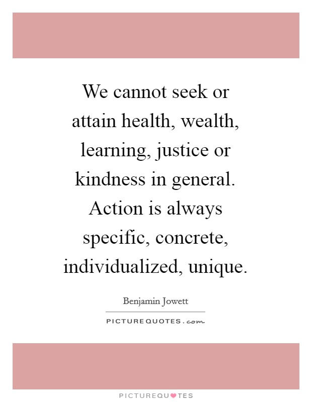 We cannot seek or attain health, wealth, learning, justice or kindness in general. Action is always specific, concrete, individualized, unique Picture Quote #1