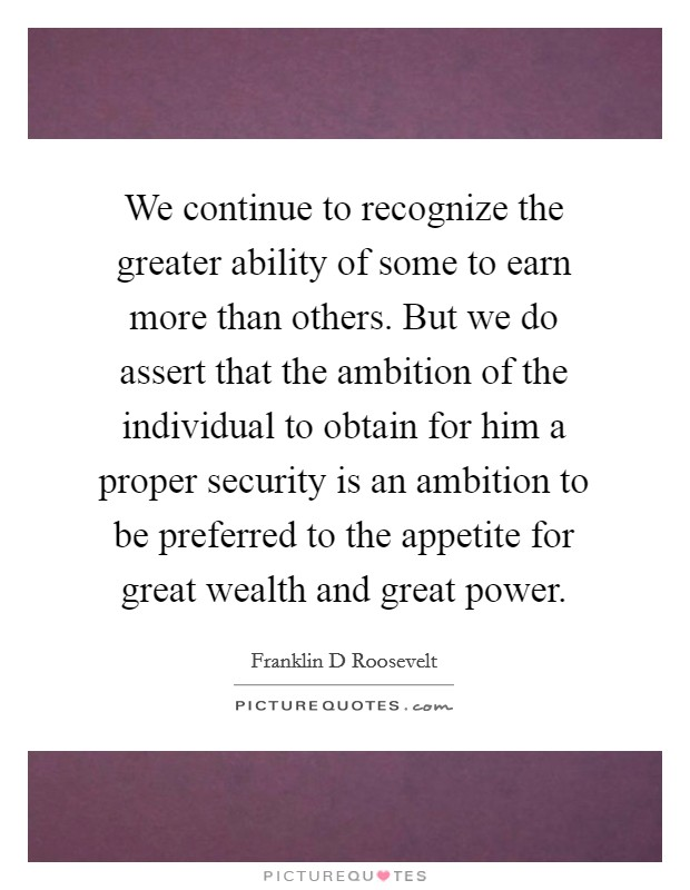 We continue to recognize the greater ability of some to earn more than others. But we do assert that the ambition of the individual to obtain for him a proper security is an ambition to be preferred to the appetite for great wealth and great power Picture Quote #1