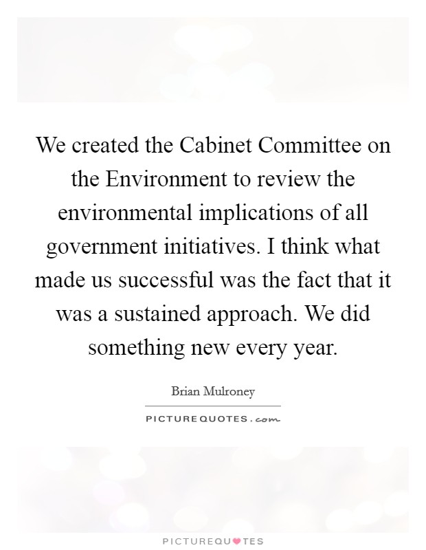 We created the Cabinet Committee on the Environment to review the environmental implications of all government initiatives. I think what made us successful was the fact that it was a sustained approach. We did something new every year Picture Quote #1