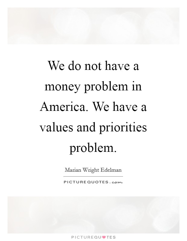 We do not have a money problem in America. We have a values and priorities problem Picture Quote #1