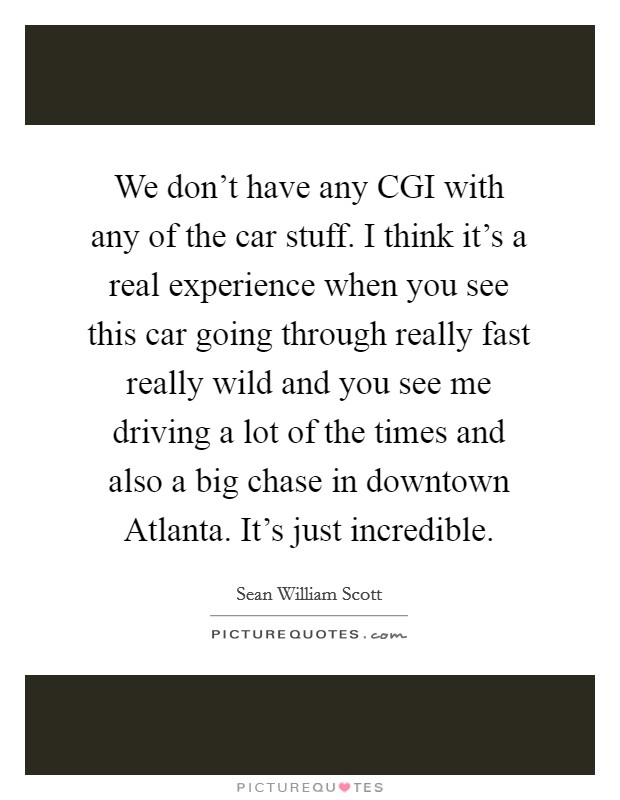 We don't have any CGI with any of the car stuff. I think it's a real experience when you see this car going through really fast really wild and you see me driving a lot of the times and also a big chase in downtown Atlanta. It's just incredible Picture Quote #1