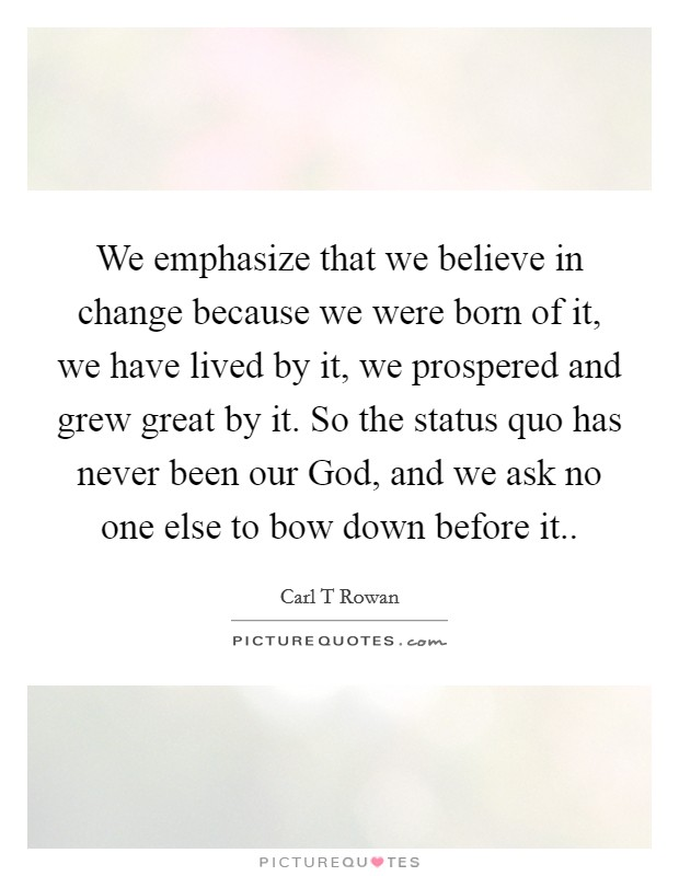 We emphasize that we believe in change because we were born of it, we have lived by it, we prospered and grew great by it. So the status quo has never been our God, and we ask no one else to bow down before it Picture Quote #1