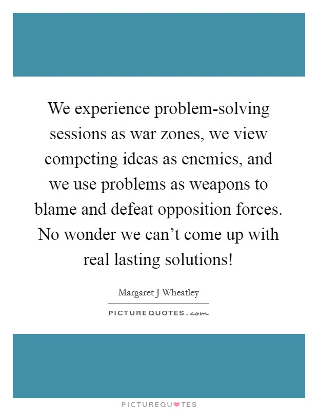 We experience problem-solving sessions as war zones, we view competing ideas as enemies, and we use problems as weapons to blame and defeat opposition forces. No wonder we can't come up with real lasting solutions! Picture Quote #1