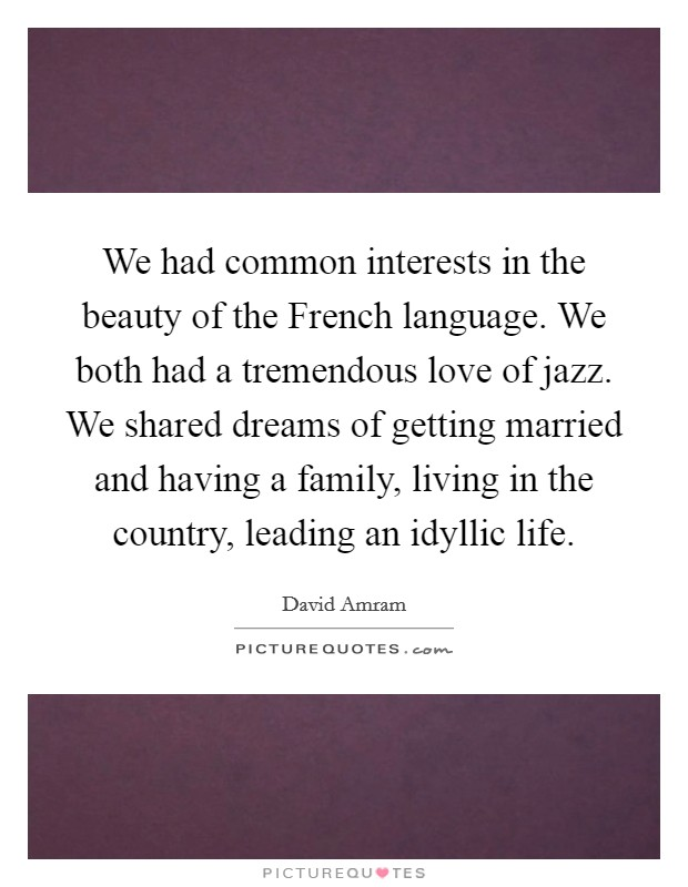 We had common interests in the beauty of the French language. We both had a tremendous love of jazz. We shared dreams of getting married and having a family, living in the country, leading an idyllic life Picture Quote #1