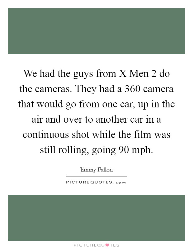 We had the guys from X Men 2 do the cameras. They had a 360 camera that would go from one car, up in the air and over to another car in a continuous shot while the film was still rolling, going 90 mph Picture Quote #1