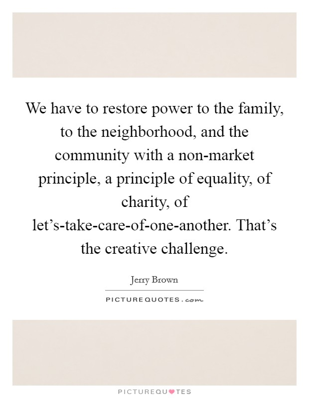 We have to restore power to the family, to the neighborhood, and the community with a non-market principle, a principle of equality, of charity, of let's-take-care-of-one-another. That's the creative challenge Picture Quote #1