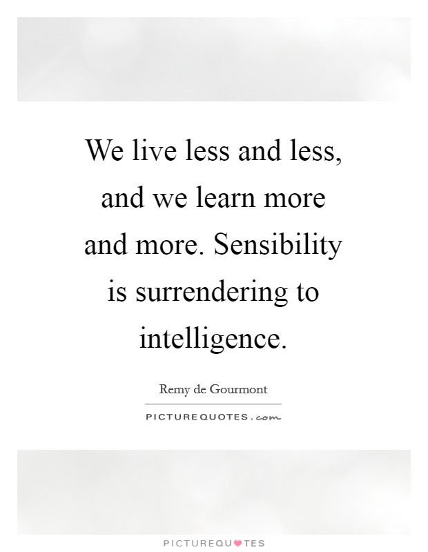 We live less and less, and we learn more and more. Sensibility is surrendering to intelligence Picture Quote #1