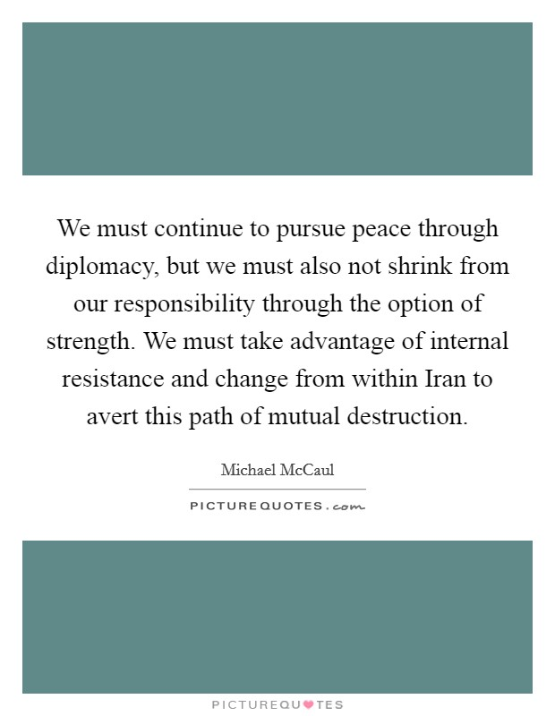 We must continue to pursue peace through diplomacy, but we must also not shrink from our responsibility through the option of strength. We must take advantage of internal resistance and change from within Iran to avert this path of mutual destruction Picture Quote #1