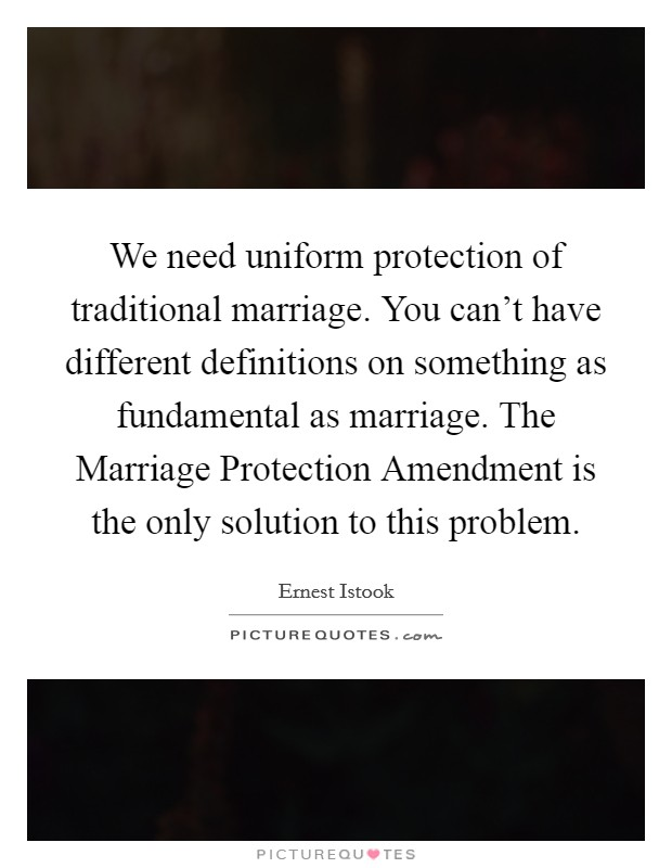 We need uniform protection of traditional marriage. You can't have different definitions on something as fundamental as marriage. The Marriage Protection Amendment is the only solution to this problem Picture Quote #1