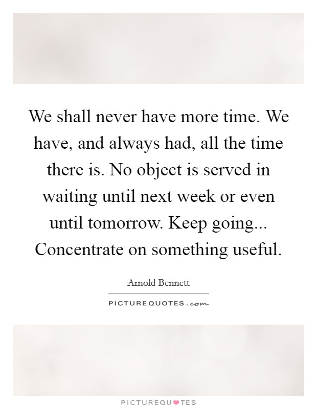 We shall never have more time. We have, and always had, all the time there is. No object is served in waiting until next week or even until tomorrow. Keep going... Concentrate on something useful Picture Quote #1
