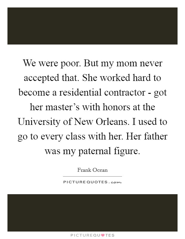 We were poor. But my mom never accepted that. She worked hard to become a residential contractor - got her master's with honors at the University of New Orleans. I used to go to every class with her. Her father was my paternal figure Picture Quote #1