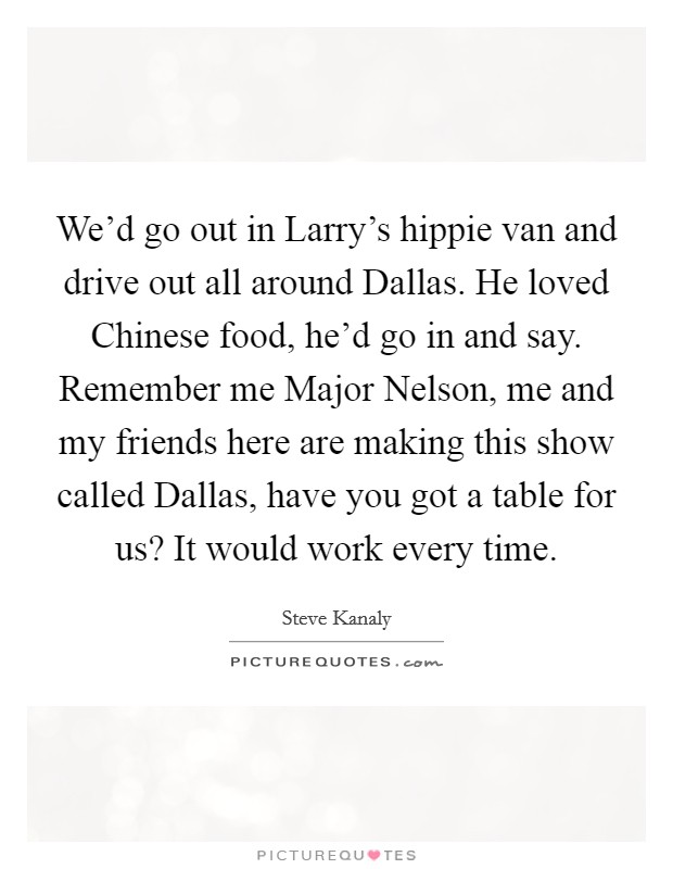 We'd go out in Larry's hippie van and drive out all around Dallas. He loved Chinese food, he'd go in and say. Remember me Major Nelson, me and my friends here are making this show called Dallas, have you got a table for us? It would work every time Picture Quote #1