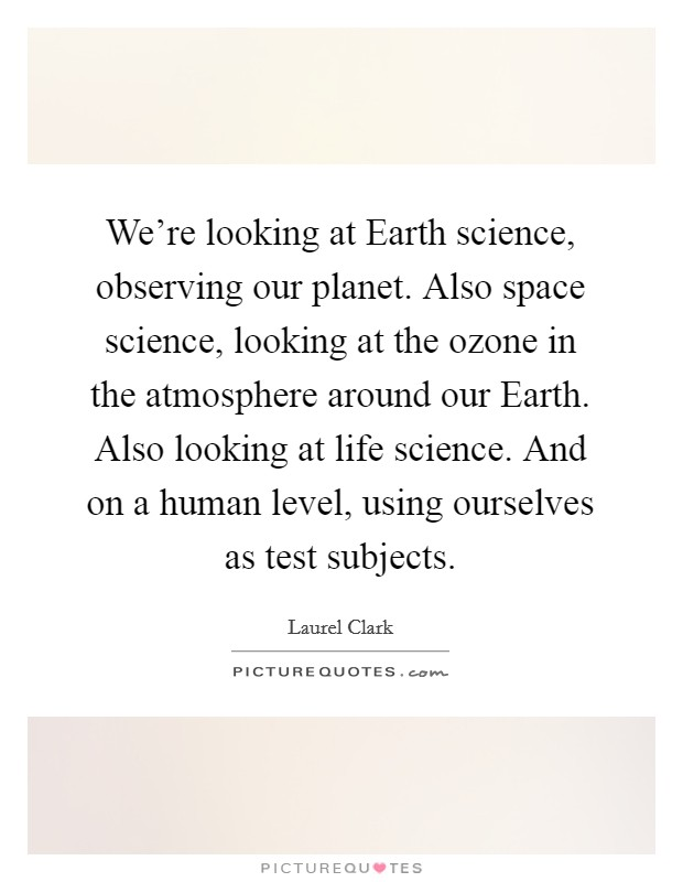 We're looking at Earth science, observing our planet. Also space science, looking at the ozone in the atmosphere around our Earth. Also looking at life science. And on a human level, using ourselves as test subjects Picture Quote #1
