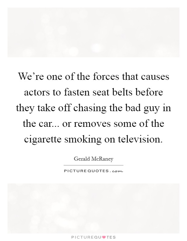We're one of the forces that causes actors to fasten seat belts before they take off chasing the bad guy in the car... or removes some of the cigarette smoking on television Picture Quote #1